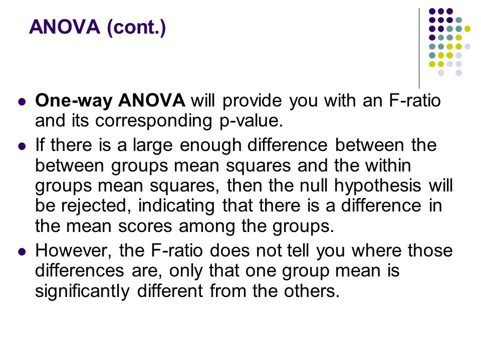 ANOVA (cont.) One-way ANOVA will provide you with an F-ratio and its corresponding p-value.