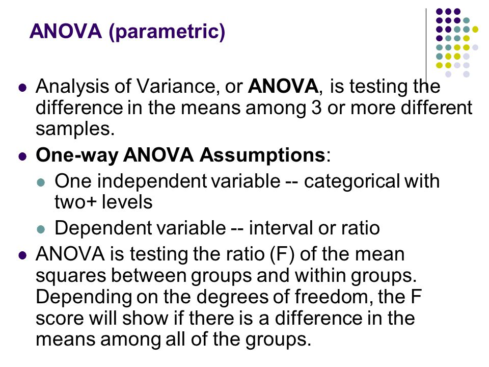 ANOVA (parametric) Analysis of Variance, or ANOVA, is testing the difference in the means among 3 or more different samples.