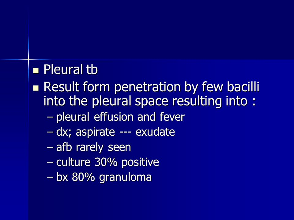 Pleural tb Result form penetration by few bacilli into the pleural space resulting into : pleural effusion and fever.