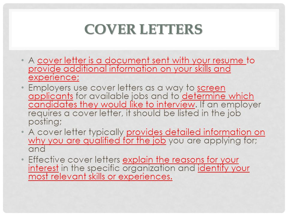 Cover Letters A cover letter is a document sent with your resume to provide additional information on your skills and experience;