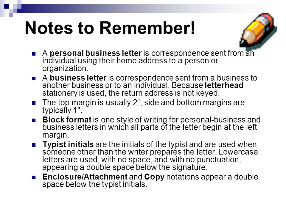 Notes to Remember! A personal business letter is correspondence sent from an individual using their home address to a person or organization.