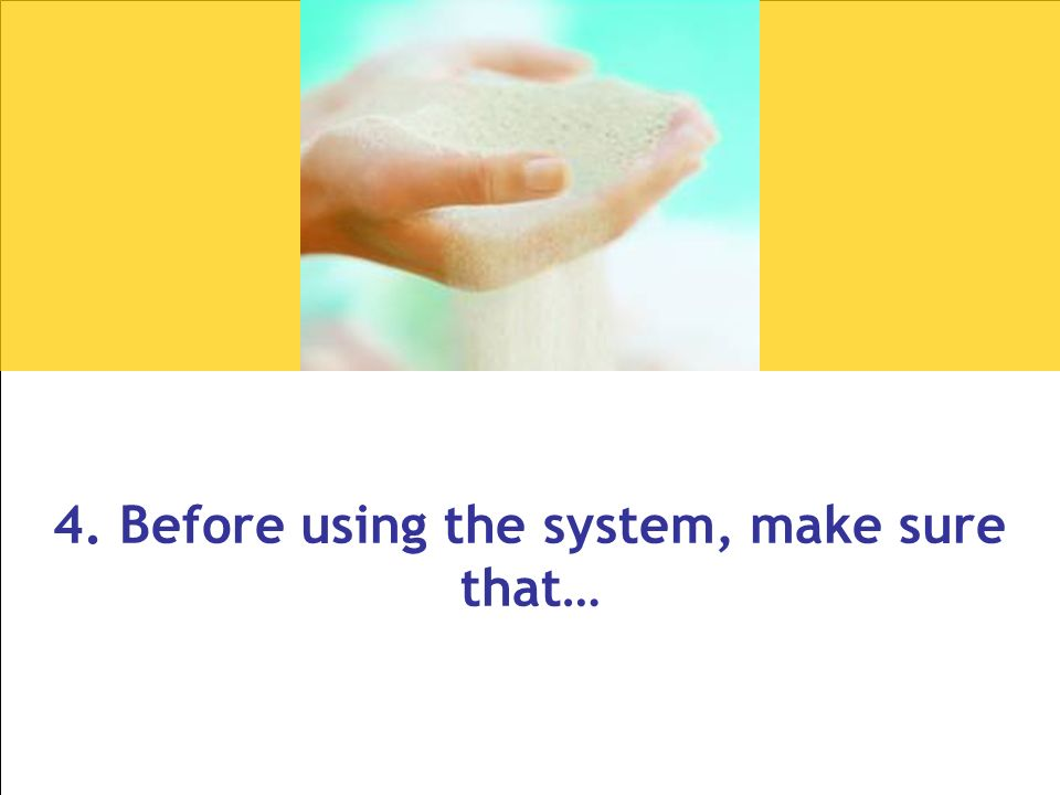 4. Before using the system, make sure that…