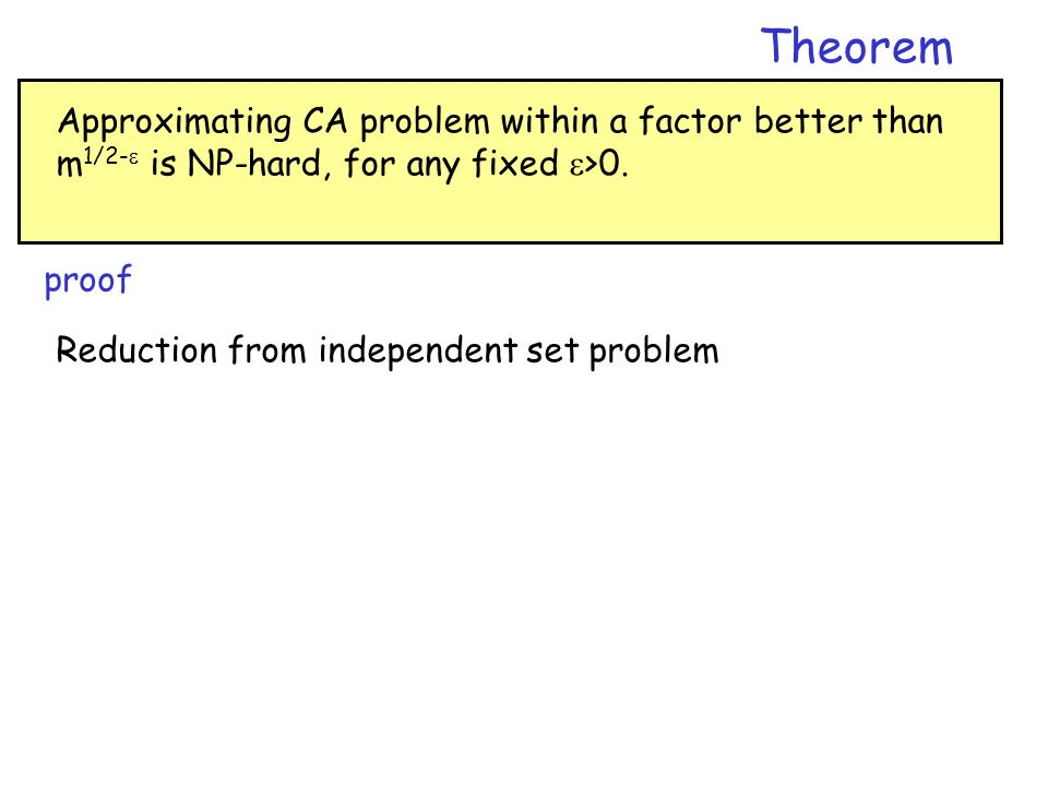 Theorem Approximating CA problem within a factor better than m1/2- is NP-hard, for any fixed >0. proof.