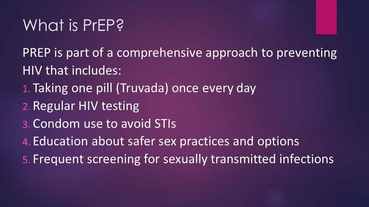 What is PrEP PREP is part of a comprehensive approach to preventing HIV that includes: Taking one pill (Truvada) once every day.