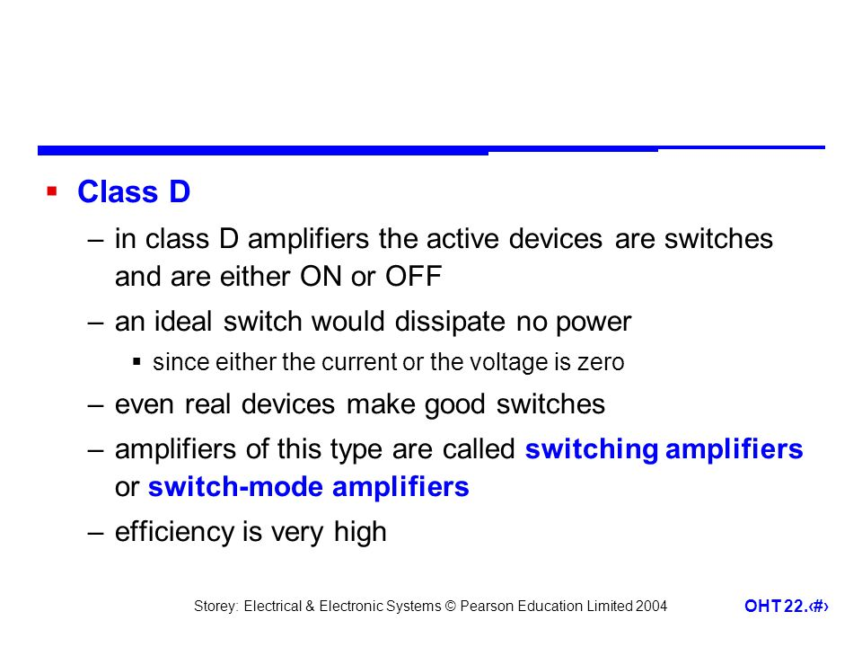 Class D in class D amplifiers the active devices are switches and are either ON or OFF. an ideal switch would dissipate no power.