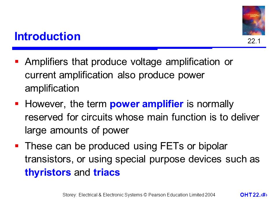 22.1 Introduction. Amplifiers that produce voltage amplification or current amplification also produce power amplification.
