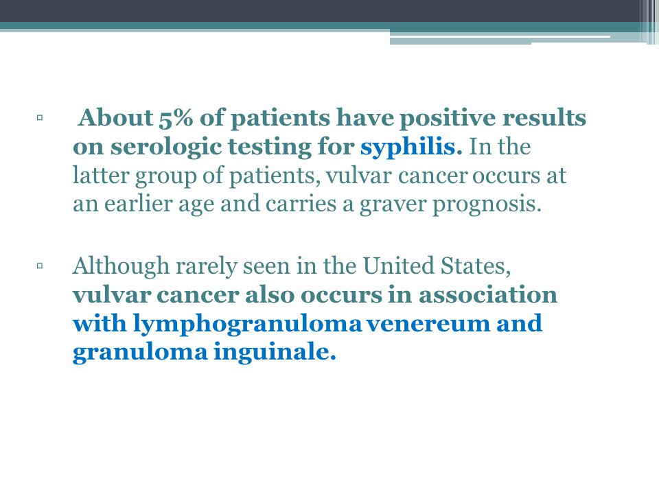About 5% of patients have positive results on serologic testing for syphilis. In the latter group of patients, vulvar cancer occurs at an earlier age and carries a graver prognosis.