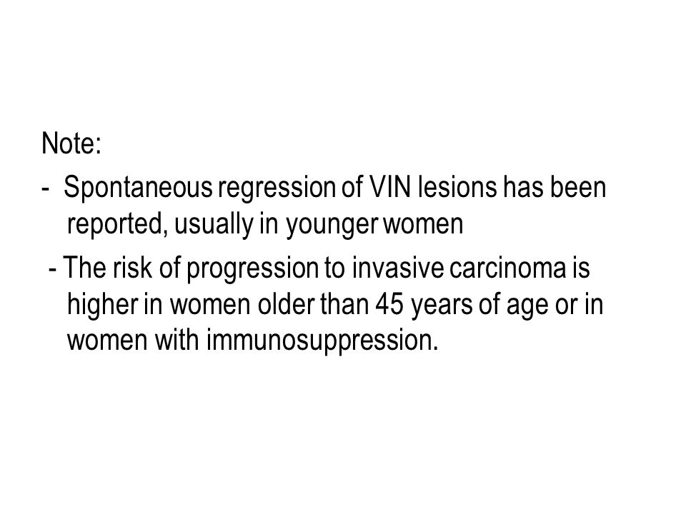 Note: - Spontaneous regression of VIN lesions has been reported, usually in younger women - The risk of progression to invasive carcinoma is higher in women older than 45 years of age or in women with immunosuppression.