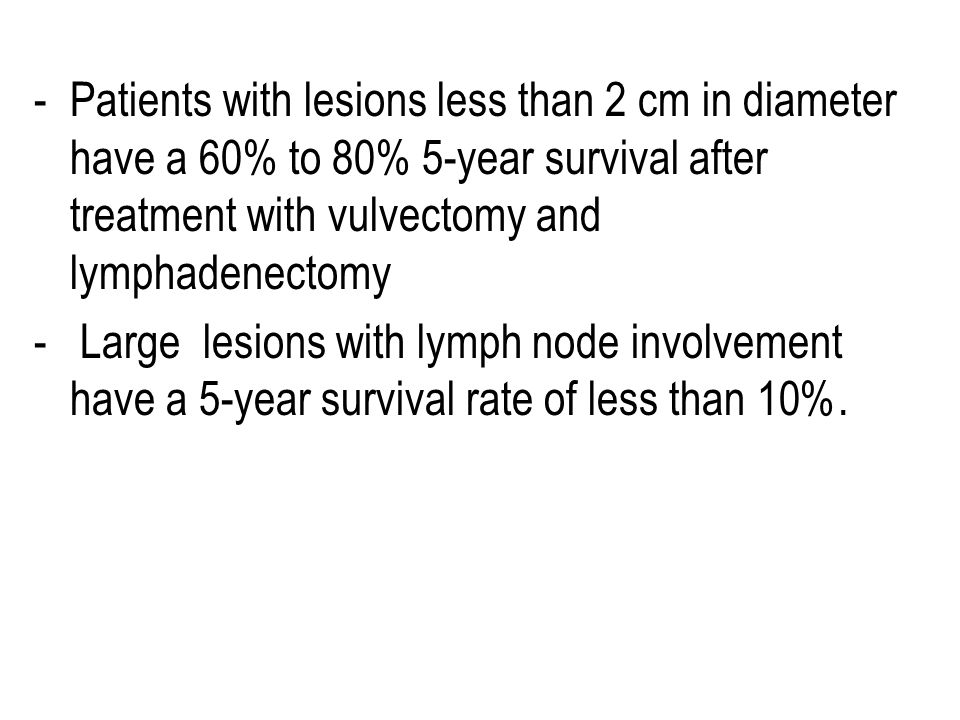 Patients with lesions less than 2 cm in diameter have a 60% to 80% 5-year survival after treatment with vulvectomy and lymphadenectomy