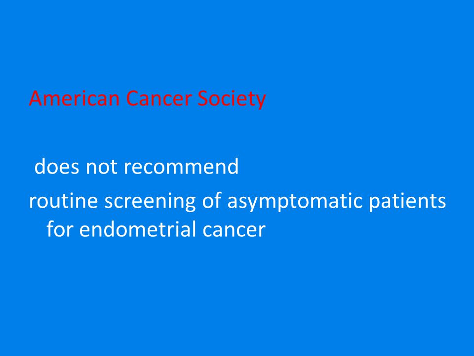 American Cancer Society does not recommend routine screening of asymptomatic patients for endometrial cancer