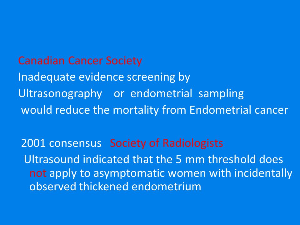 Canadian Cancer Society Inadequate evidence screening by Ultrasonography or endometrial sampling would reduce the mortality from Endometrial cancer 2001 consensus Society of Radiologists Ultrasound indicated that the 5 mm threshold does not apply to asymptomatic women with incidentally observed thickened endometrium