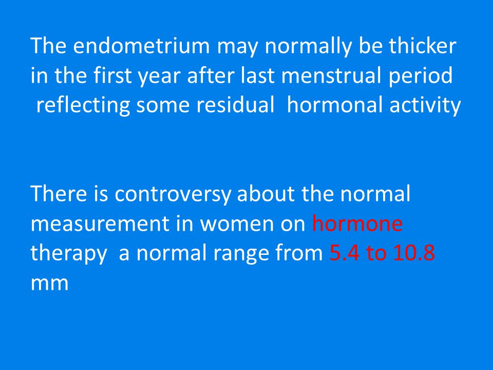 The endometrium may normally be thicker in the first year after last menstrual period reflecting some residual hormonal activity There is controversy about the normal measurement in women on hormone therapy a normal range from 5.4 to 10.8 mm