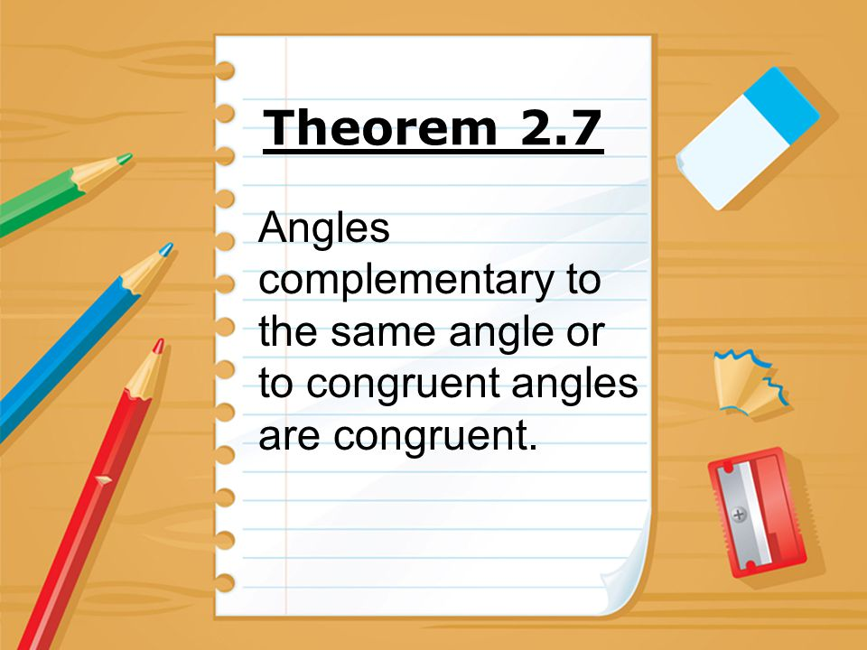Theorem 2.7 Angles complementary to the same angle or to congruent angles are congruent.