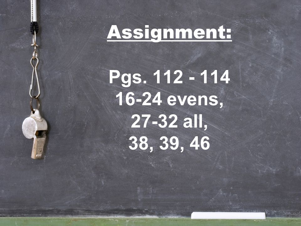 Assignment: Pgs evens, all, 38, 39, 46
