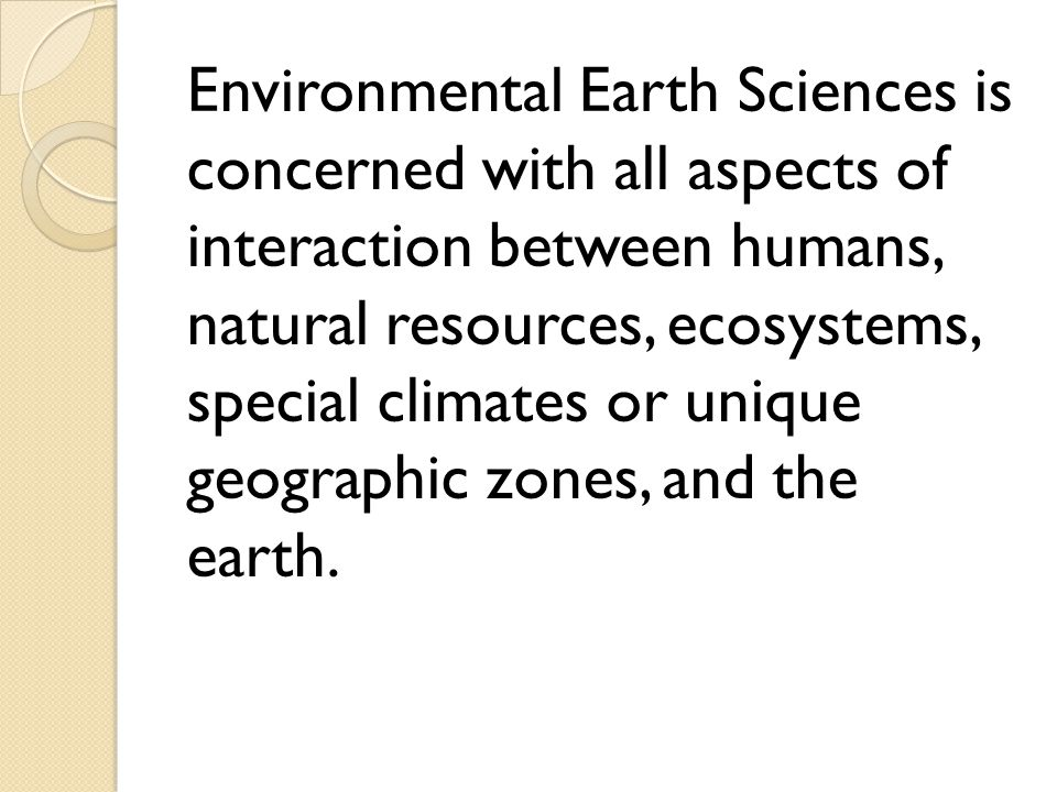 Environmental Earth Sciences is concerned with all aspects of interaction between humans, natural resources, ecosystems, special climates or unique geographic zones, and the earth.