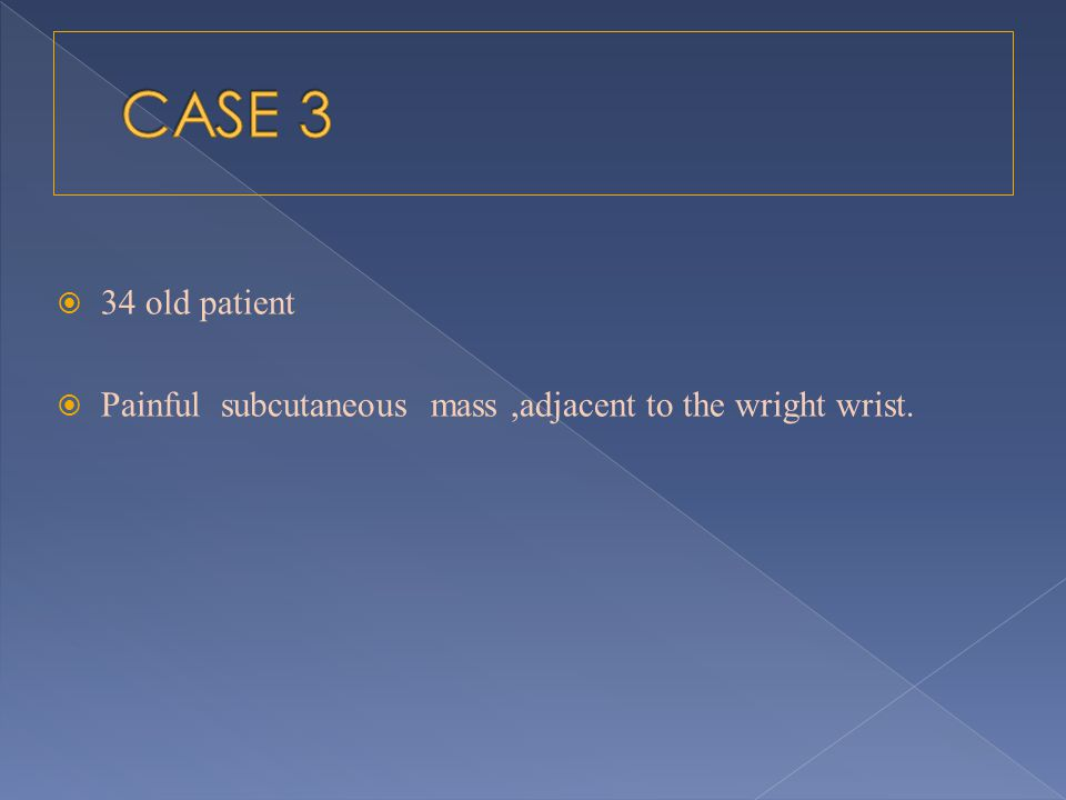 CASE 3 34 old patient Painful subcutaneous mass ,adjacent to the wright wrist.