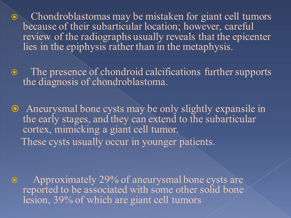 Chondroblastomas may be mistaken for giant cell tumors because of their subarticular location; however, careful review of the radiographs usually reveals that the epicenter lies in the epiphysis rather than in the metaphysis.
