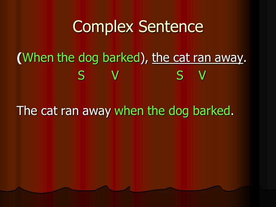 Complex Sentence (When the dog barked), the cat ran away. S V S V