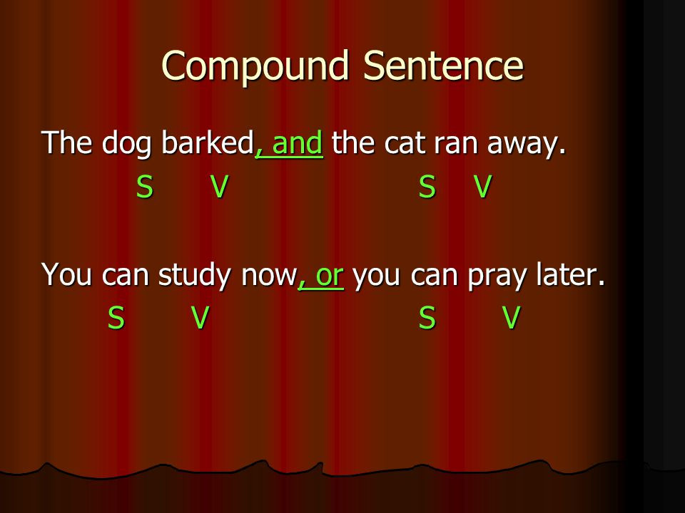Compound Sentence The dog barked, and the cat ran away. S V S V