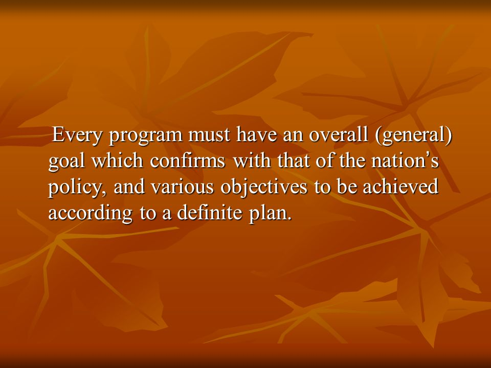 Every program must have an overall (general) goal which confirms with that of the nation's policy, and various objectives to be achieved according to a definite plan.