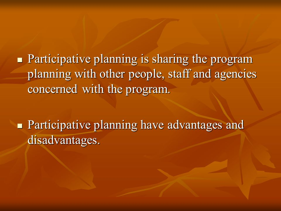 Participative planning is sharing the program planning with other people, staff and agencies concerned with the program.