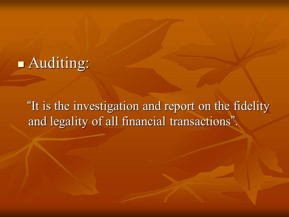 Auditing: It is the investigation and report on the fidelity and legality of all financial transactions .