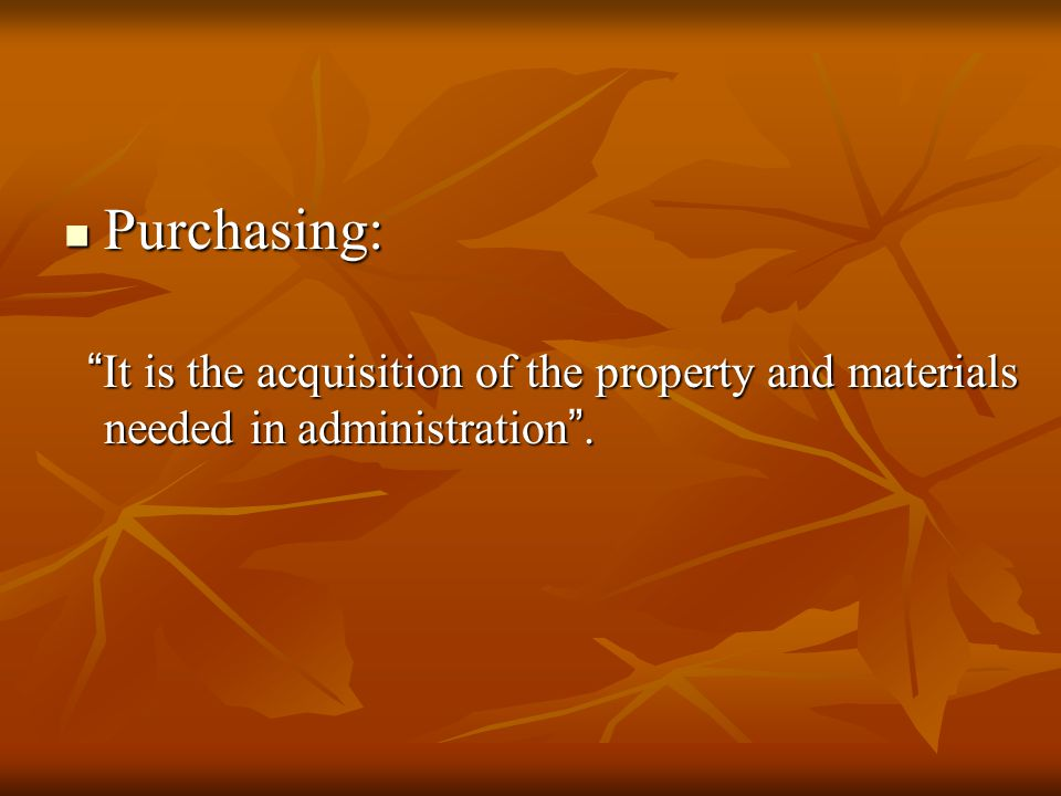 Purchasing: It is the acquisition of the property and materials needed in administration .
