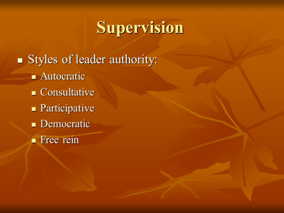 Supervision Styles of leader authority: Autocratic Consultative