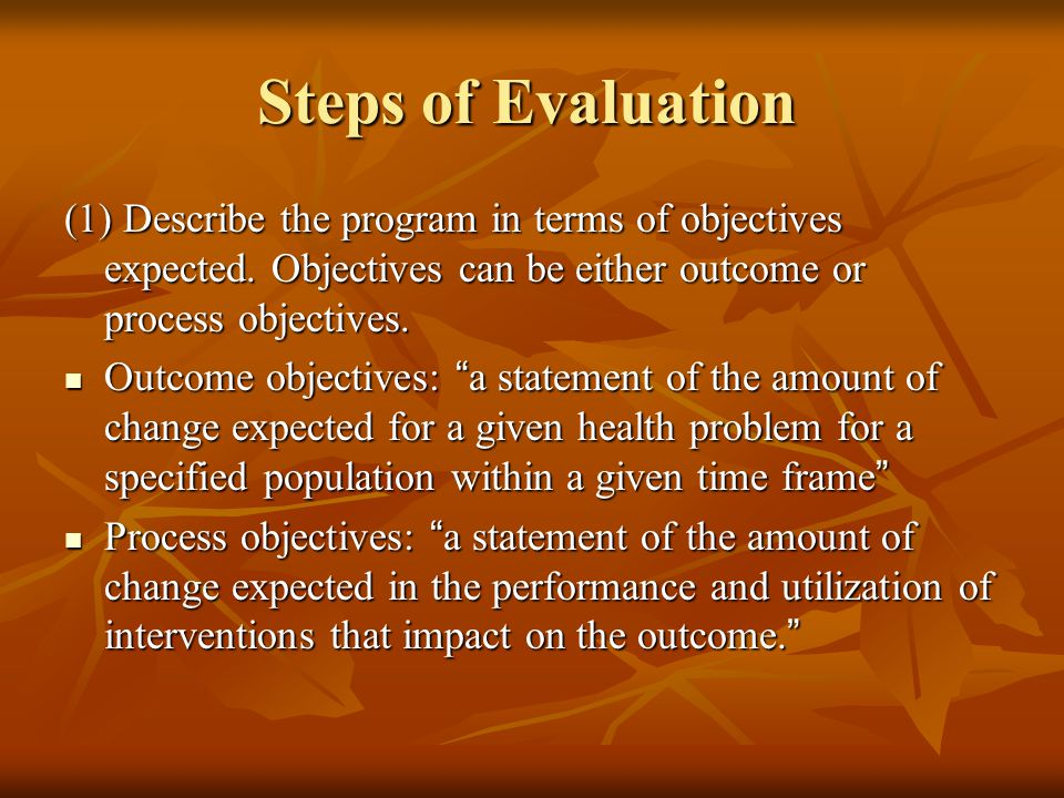 Steps of Evaluation (1) Describe the program in terms of objectives expected. Objectives can be either outcome or process objectives.