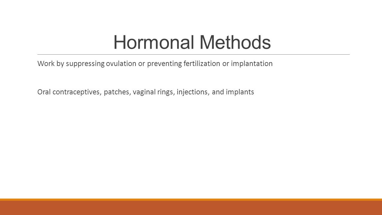 Hormonal Methods Work by suppressing ovulation or preventing fertilization or implantation.