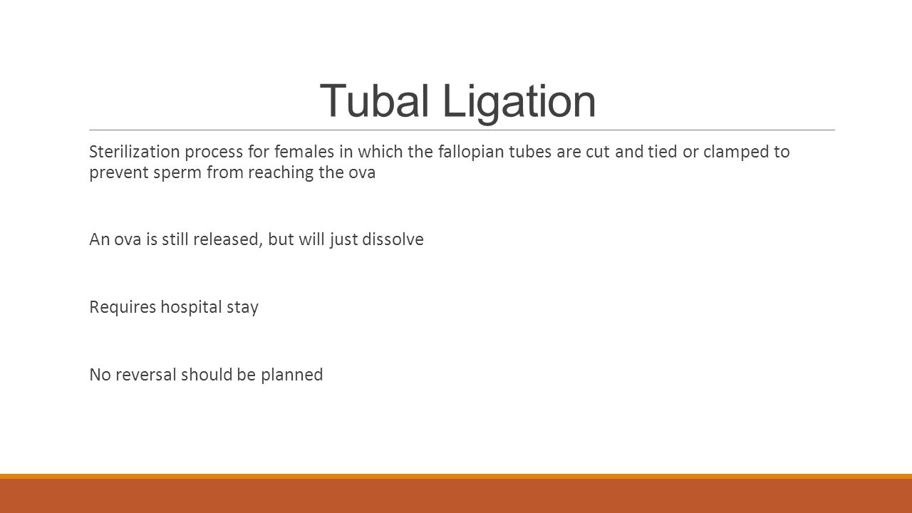 Tubal Ligation Sterilization process for females in which the fallopian tubes are cut and tied or clamped to prevent sperm from reaching the ova.