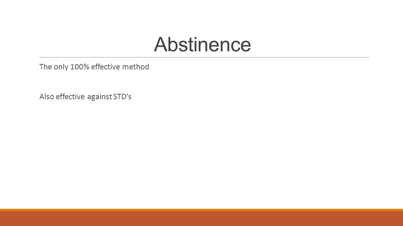 Abstinence The only 100% effective method Also effective against STD's