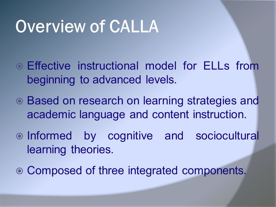 Overview of CALLA Effective instructional model for ELLs from beginning to advanced levels.