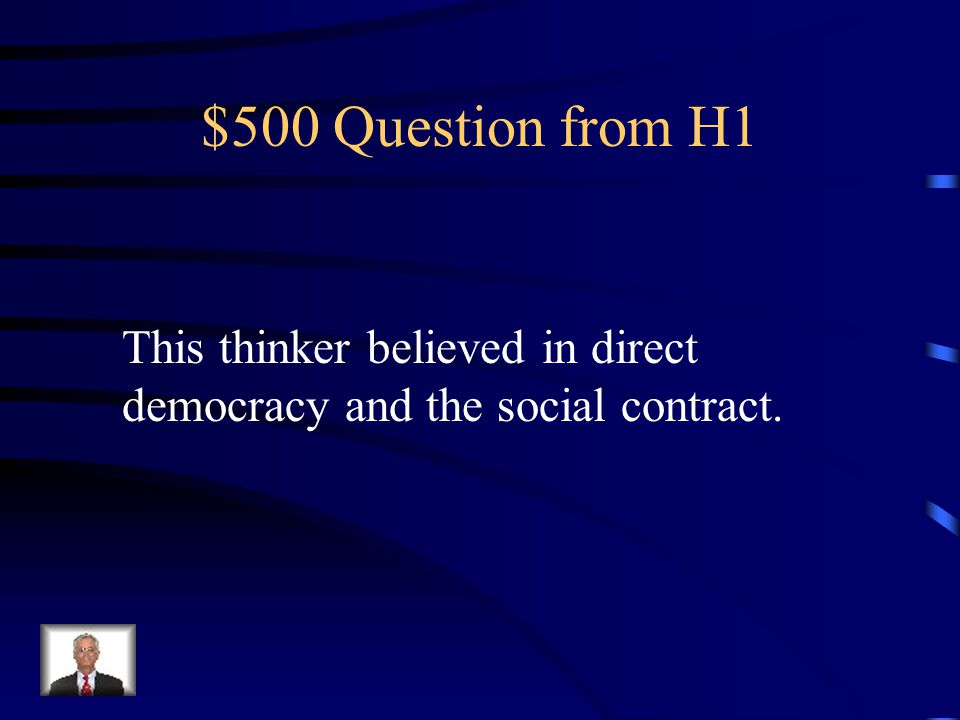 $500 Question from H1 This thinker believed in direct democracy and the social contract.