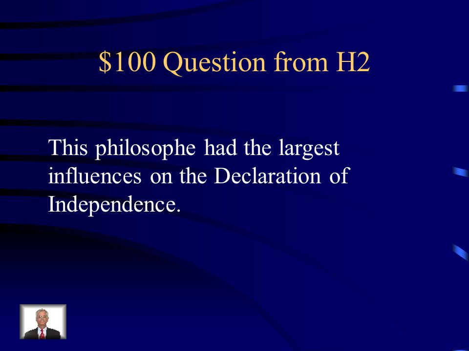 $100 Question from H2 This philosophe had the largest influences on the Declaration of Independence.
