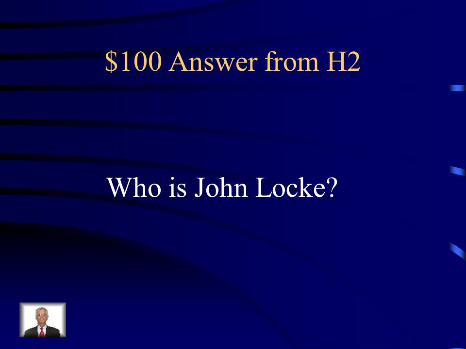 $100 Answer from H2 Who is John Locke
