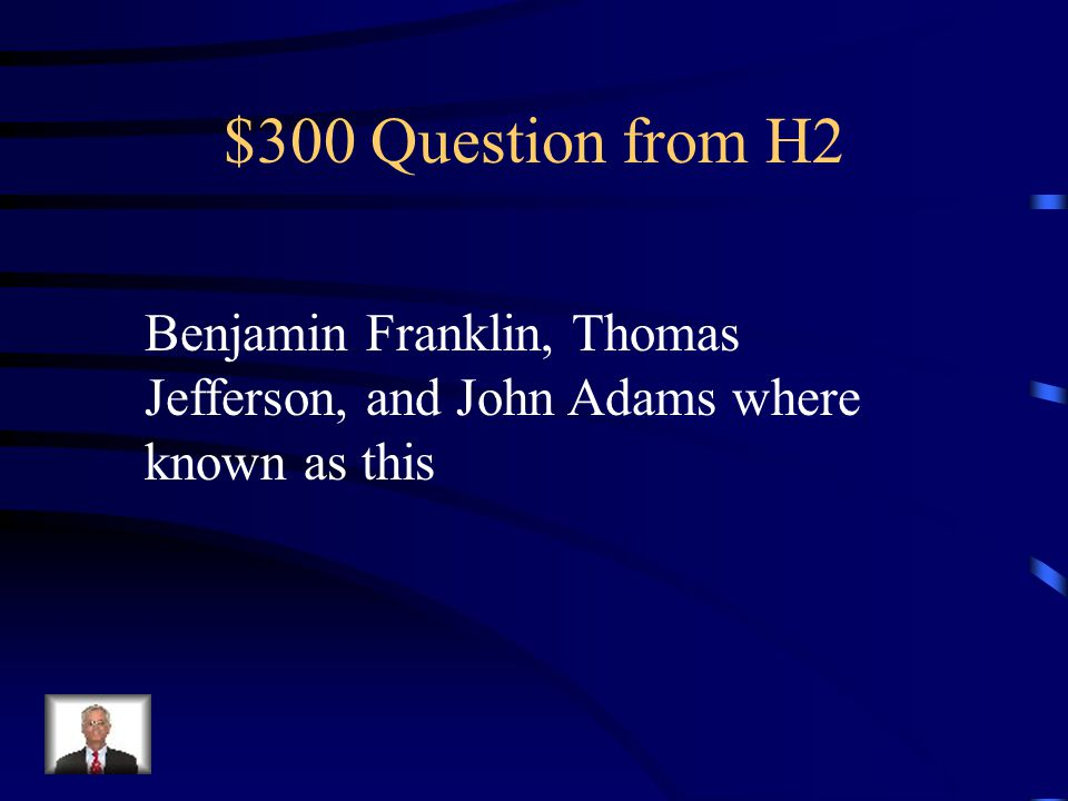 $300 Question from H2 Benjamin Franklin, Thomas Jefferson, and John Adams where known as this