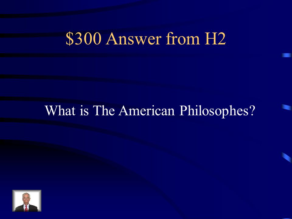 $300 Answer from H2 What is The American Philosophes