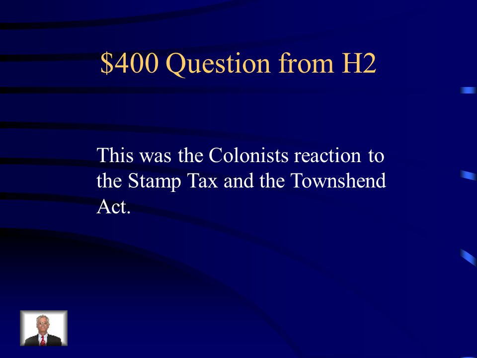 $400 Question from H2 This was the Colonists reaction to the Stamp Tax and the Townshend Act.