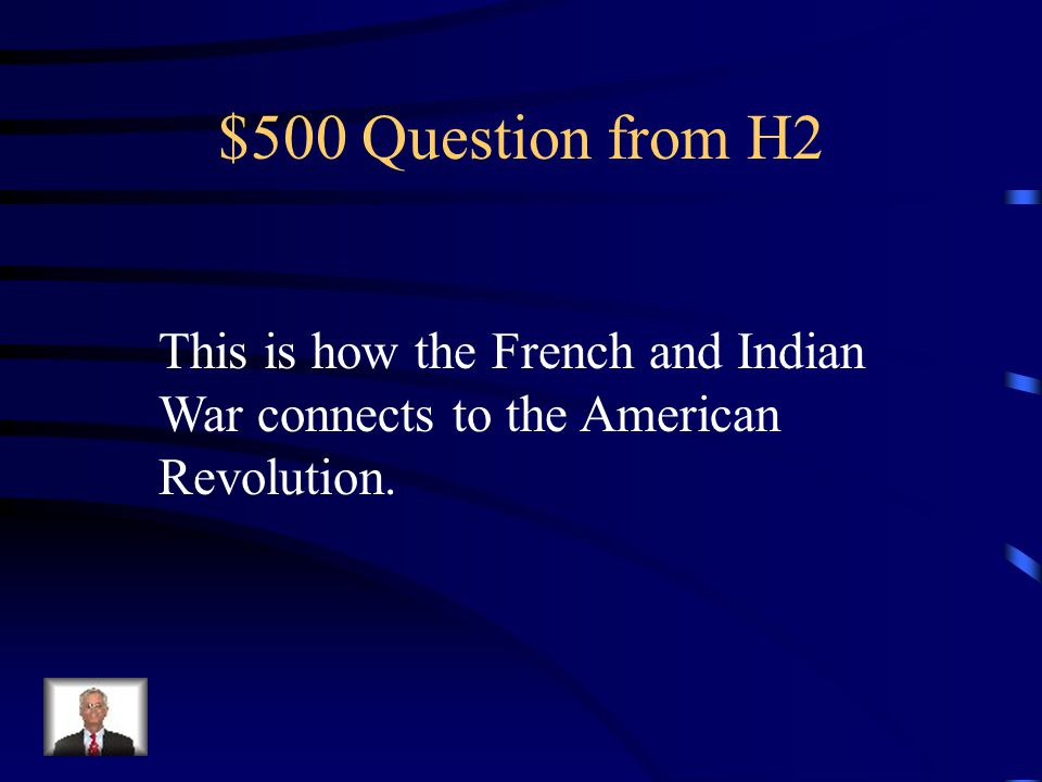 $500 Question from H2 This is how the French and Indian War connects to the American Revolution.