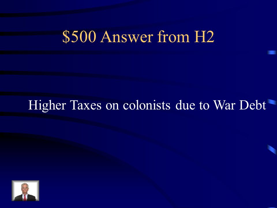 $500 Answer from H2 Higher Taxes on colonists due to War Debt