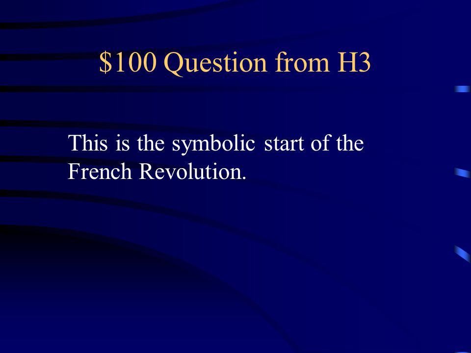$100 Question from H3 This is the symbolic start of the French Revolution.