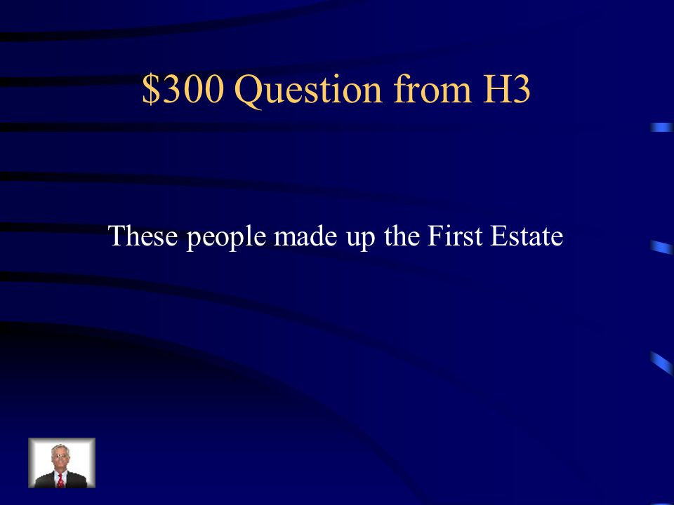$300 Question from H3 These people made up the First Estate