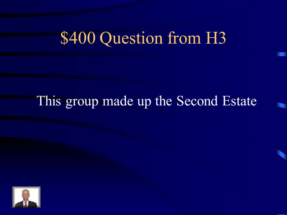 $400 Question from H3 This group made up the Second Estate