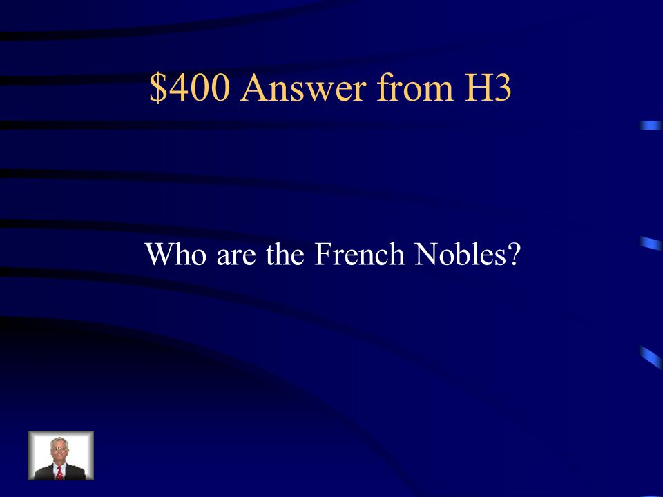 $400 Answer from H3 Who are the French Nobles