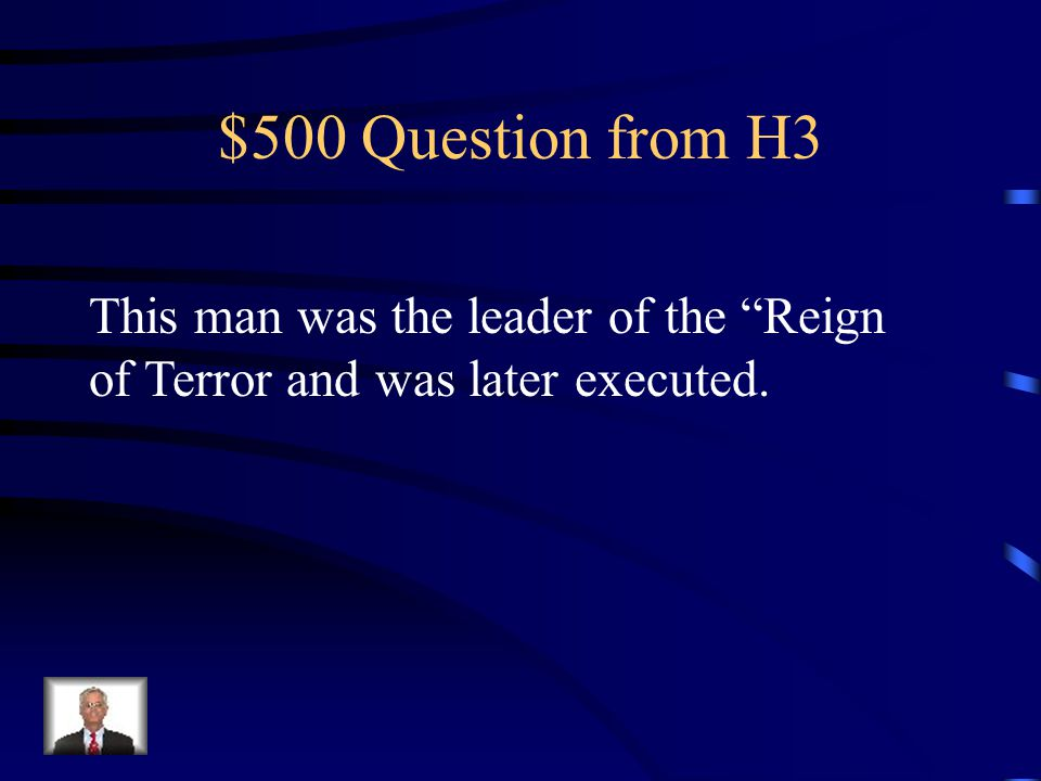$500 Question from H3 This man was the leader of the Reign of Terror and was later executed.
