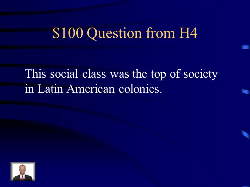 $100 Question from H4 This social class was the top of society in Latin American colonies.