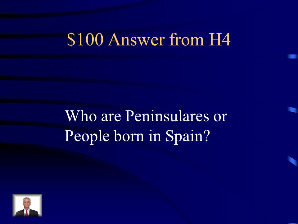 $100 Answer from H4 Who are Peninsulares or People born in Spain