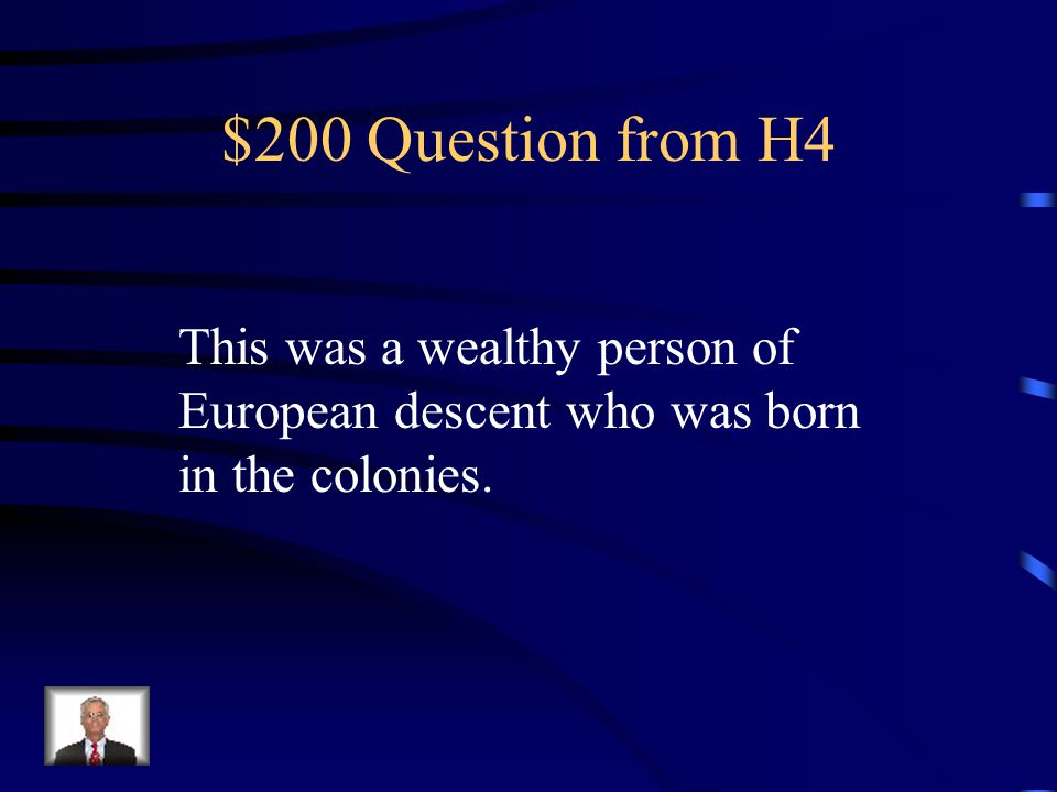 $200 Question from H4 This was a wealthy person of European descent who was born in the colonies.