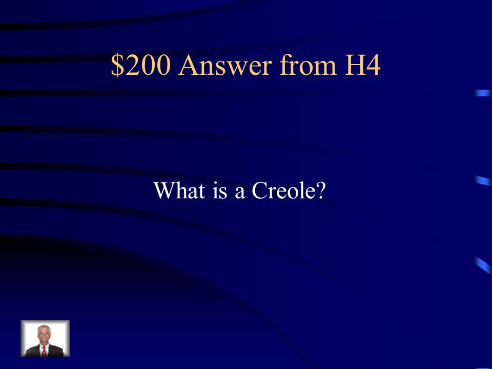 $200 Answer from H4 What is a Creole